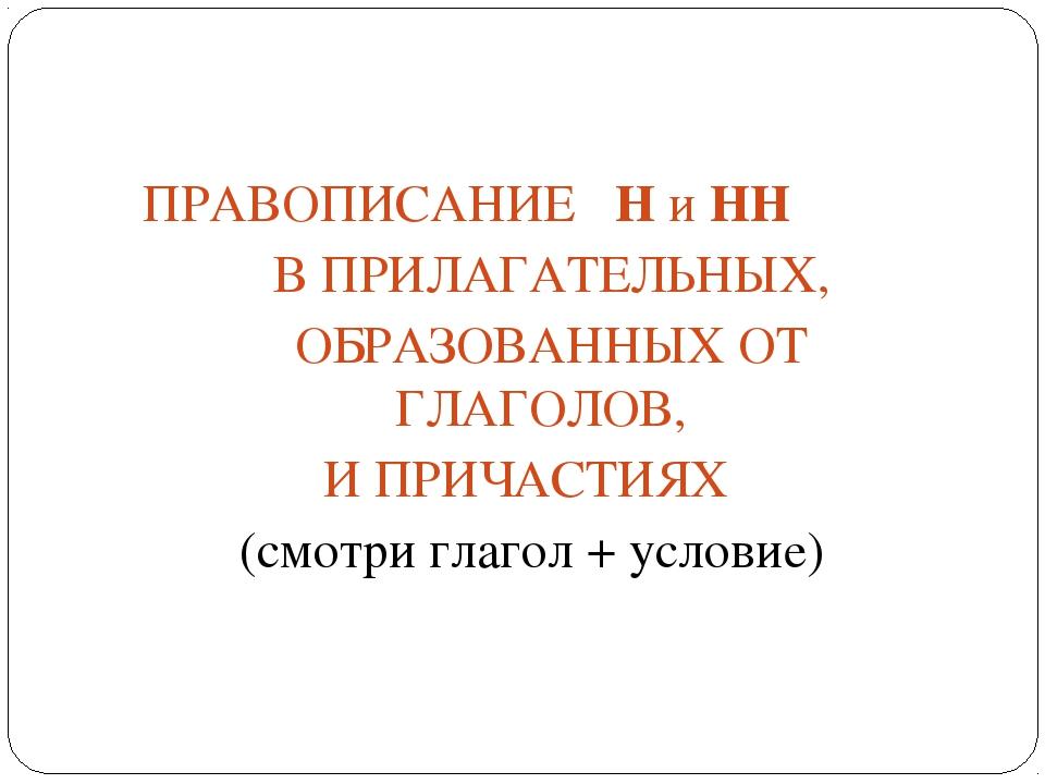 ПРАВОПИСАНИЕ Н и НН В ПРИЛАГАТЕЛЬНЫХ, ОБРАЗОВАННЫХ ОТ ГЛАГОЛОВ, И ПРИЧАСТИЯ...