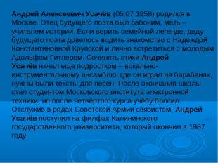 Андрей Алексеевич Усачёв(05.07.1958) родился в Москве. Отец будущего поэта б