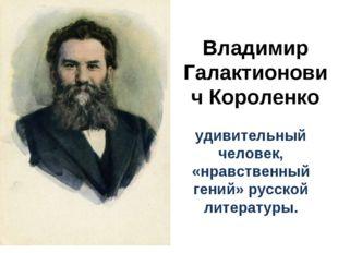 Владимир Галактионович Короленко удивительный человек, «нравственный гений» р