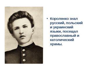 Короленко знал русский, польский и украинский языки, посещал православный и к