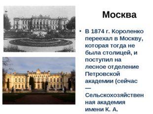 Москва В 1874 г. Короленко переехал в Москву, которая тогда не была столицей