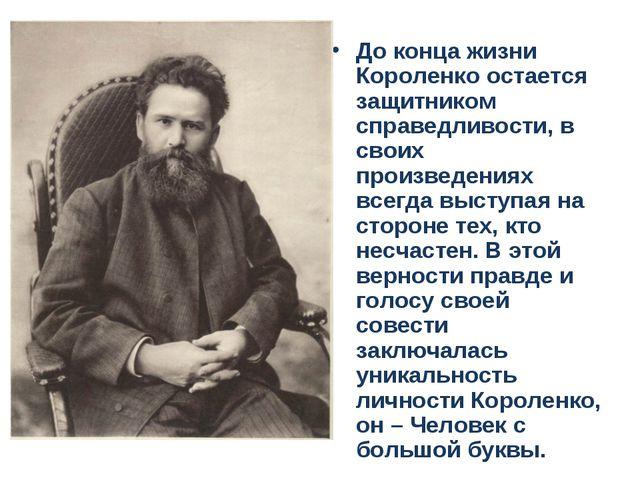 До конца жизни Короленко остается защитником справедливости, в своих произвед...