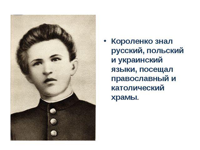 Короленко знал русский, польский и украинский языки, посещал православный и к...