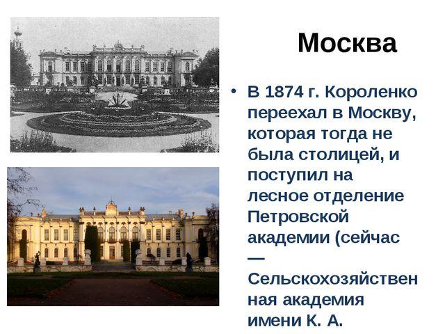 Москва В 1874 г. Короленко переехал в Москву, которая тогда не была столицей...