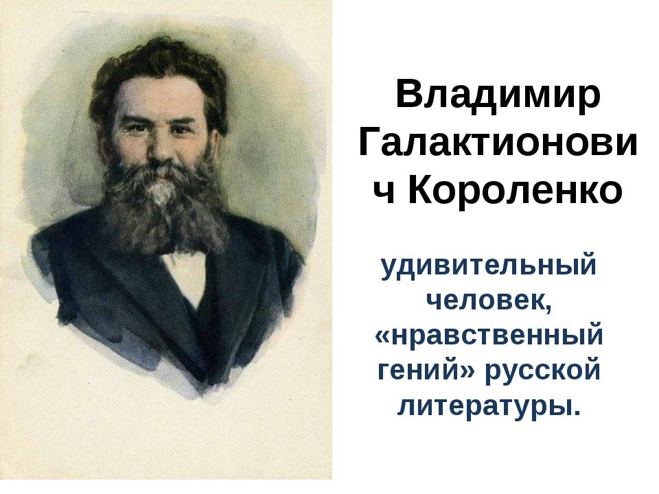 Владимир Галактионович Короленко удивительный человек, «нравственный гений» р...
