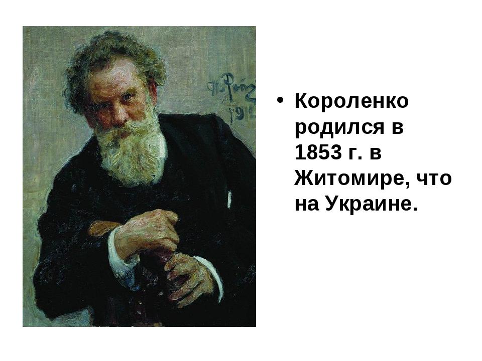 Короленко родился в 1853 г. в Житомире, что на Украине.