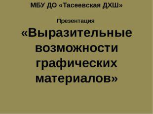 МБУ ДО «Тасеевская ДХШ» Презентация «Выразительные возможности графических м