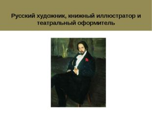 Ива́н Я́ковлевич Били́бин Русский художник, книжный иллюстратор и театральный