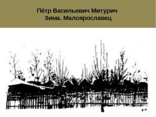 Пётр Васильевич Митурич Зима. Малоярославец