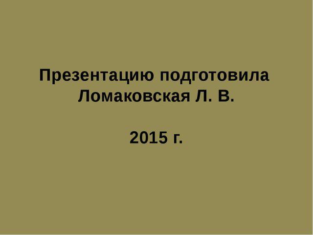 Презентацию подготовила Ломаковская Л. В. 2015 г.