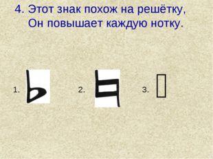 4. Этот знак похож на решётку, Он повышает каждую нотку. ♯ 1. 3. 2.