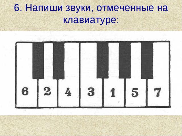 6. Напиши звуки, отмеченные на клавиатуре: