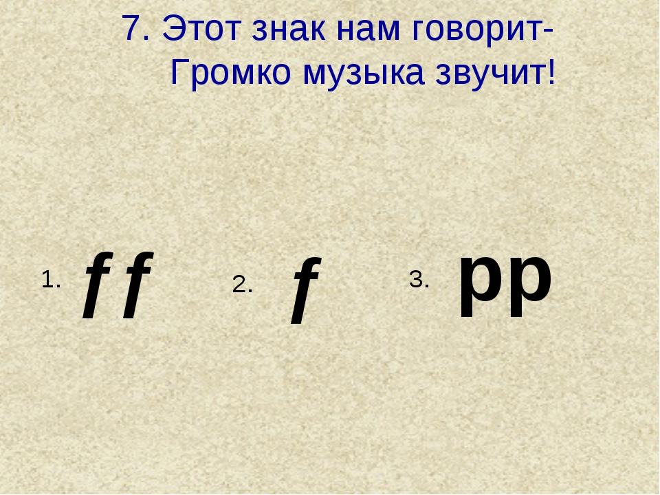 7. Этот знак нам говорит- Громко музыка звучит! pp ƒ ƒƒ 1. 3. 2.