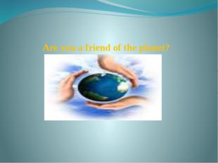 Are you a friend of the planet?
