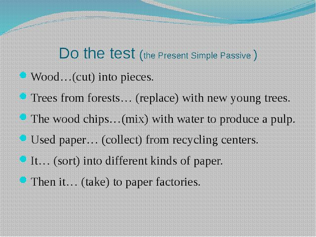 Do the test (the Present Simple Passive ) Wood…(cut) into pieces. Trees from...