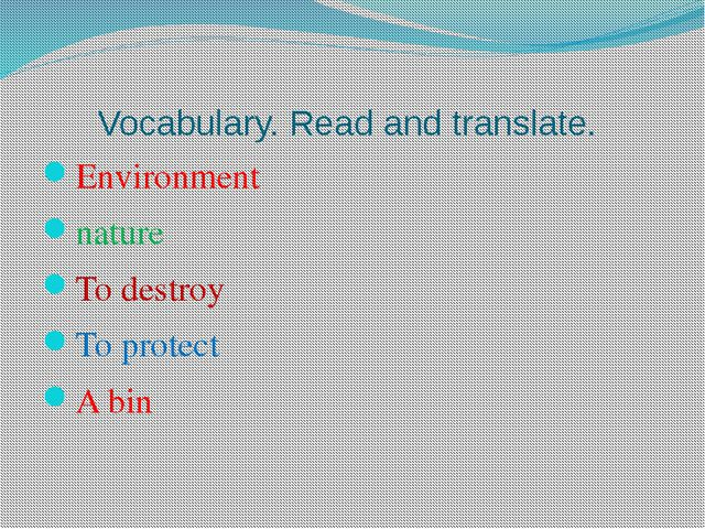 Vocabulary. Read and translate. Environment nature To destroy To protect A bin