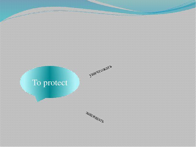 To protect уничтожать защищать