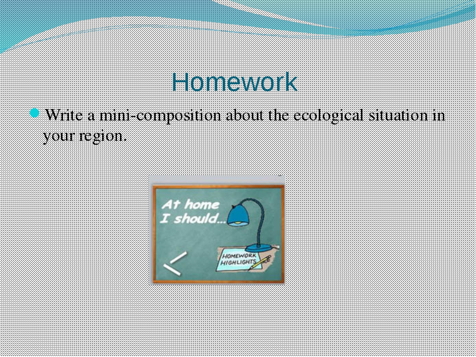 Homework  Write a mini-composition about the ecological situation in your reg...