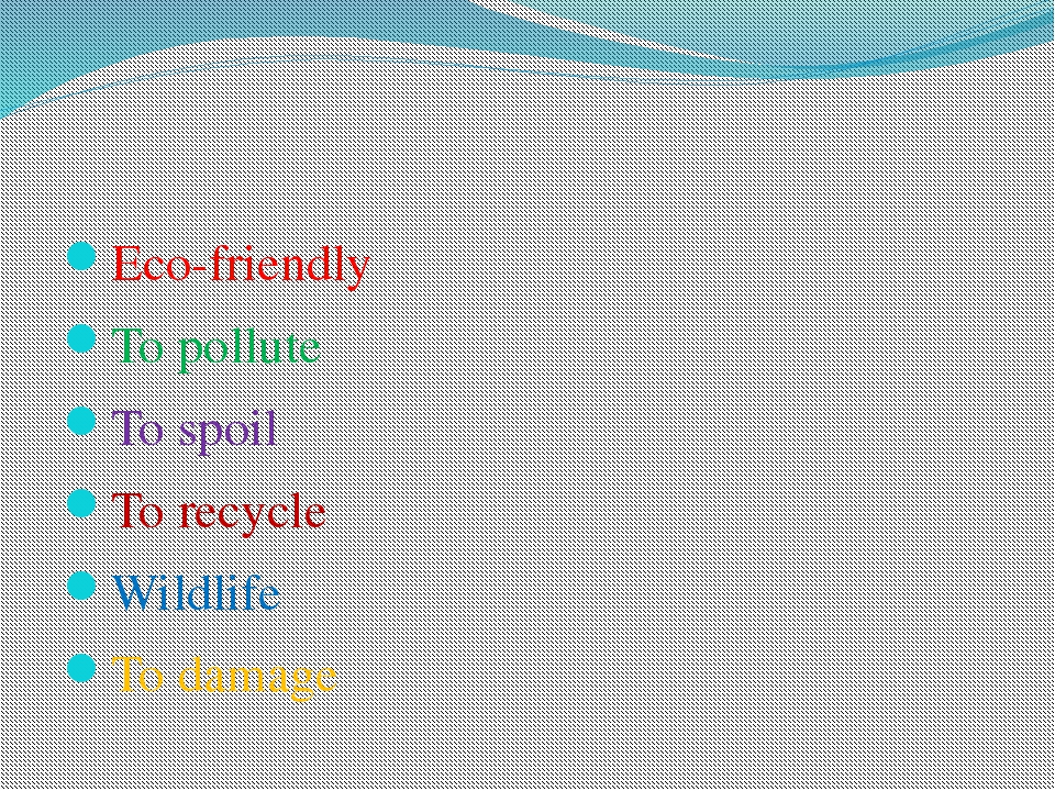 Eco-friendly To pollute To spoil To recycle Wildlife To damage