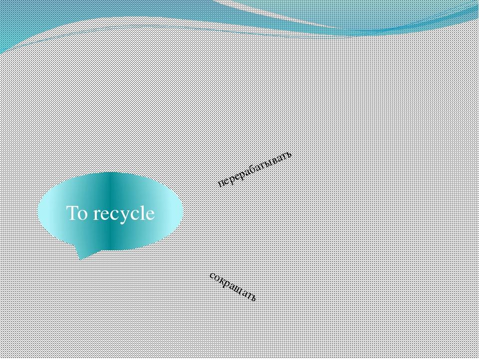 To recycle перерабатывать сокращать