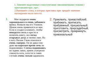 1. Замените выделенные словосочетания синонимичными словами с приставками пр