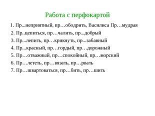 Работа с перфокартой 1. Пр...неприятный, пр…ободрить, Василиса Пр…мудрая 2. П
