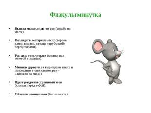 Физкультминутка Вышла мышка как-то раз (ходьба на месте). Поглядеть, который