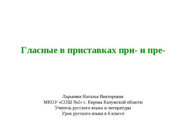 Гласные в приставках при- и пре- Ларькина Наталья Викторовна МКОУ «СОШ №2» г....