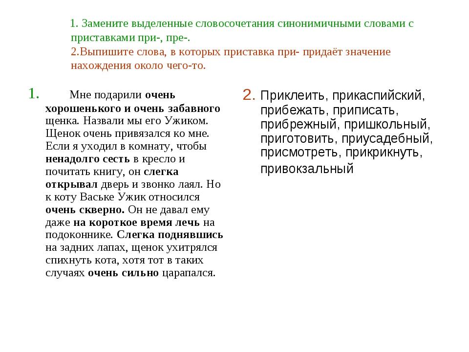 1. Замените выделенные словосочетания синонимичными словами с приставками пр...