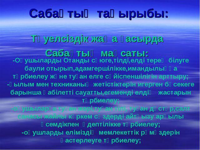 Сабақтың тақырыбы: Тәуелсіздік жаңа ғасырда Сабақтың мақсаты: -Оқушыларды Ота...