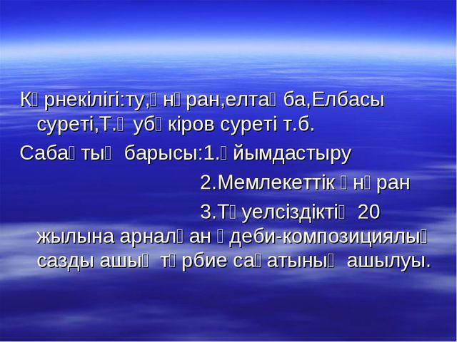 Көрнекілігі:ту,әнұран,елтаңба,Елбасы суреті,Т.Әубәкіров суреті т.б. Сабақтың...