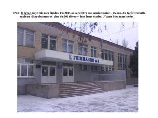 C'est le lycée où je fais mes études. En 2013 on a célébre son anniversaire –