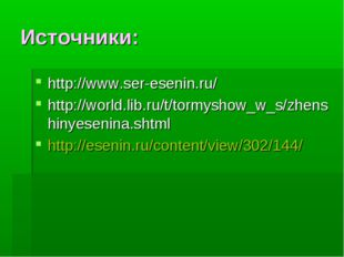 Источники: http://www.ser-esenin.ru/ http://world.lib.ru/t/tormyshow_w_s/zhen