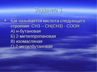 Задание 1 Как называется кислота следующего строения: CH3 – CH(CH3) - COOH