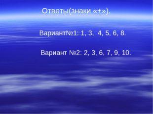 Ответы(знаки «+»).  Вариант№1: 1, 3, 4, 5, 6, 8.