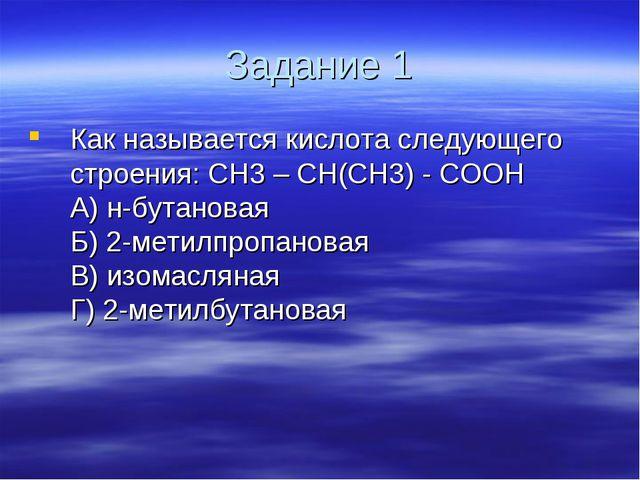 Задание 1 Как называется кислота следующего строения: CH3 – CH(CH3) - COOH ...