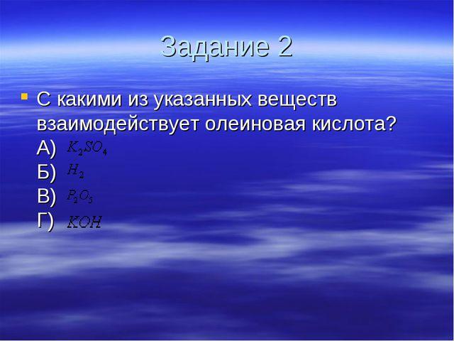 Задание 2 С какими из указанных веществ взаимодействует олеиновая кислота? А)...