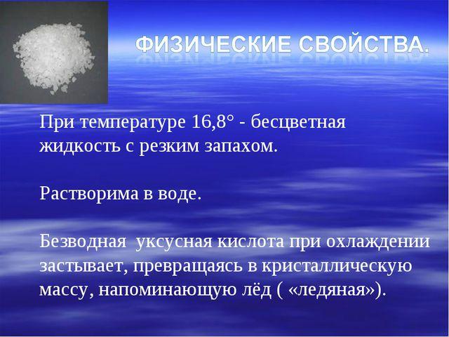 При температуре 16,8° - бесцветная жидкость с резким запахом. Растворима в во...