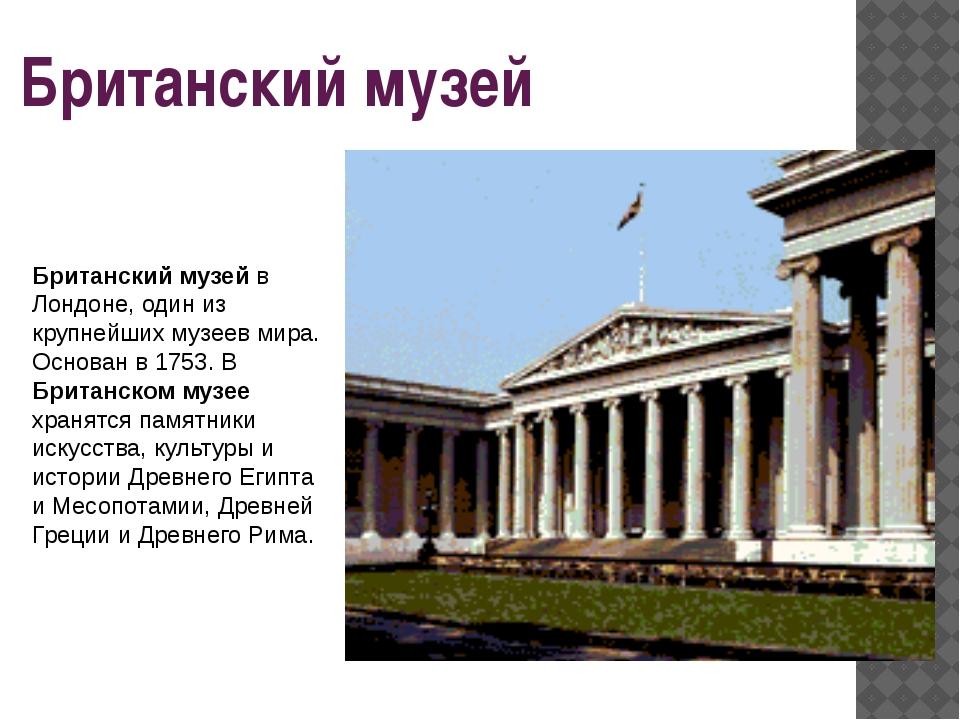 Британский музей Британский музей в Лондоне, один из крупнейших музеев мира....