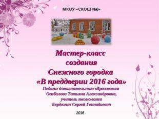 МКОУ «СКОШ №6» 2016 Мастер-класс создания Снежного городка «В преддверии 2016