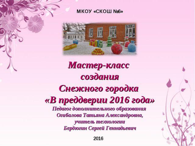 МКОУ «СКОШ №6» 2016 Мастер-класс создания Снежного городка «В преддверии 2016...