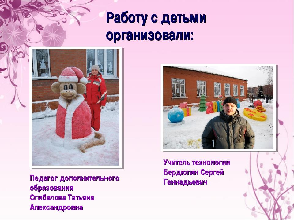 Работу с детьми организовали: Педагог дополнительного образования Огибалова Т...
