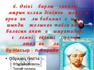 6. Өзінің барлық саналы ғұмырын ислам дінімен ғылымға арнаған ұлы бабамыз «Ғы
