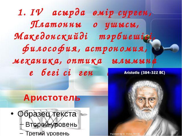 1. IV ғасырда өмір сүрген, Платонның оқушысы, Македонскийдің тәрбиешісі, фило...