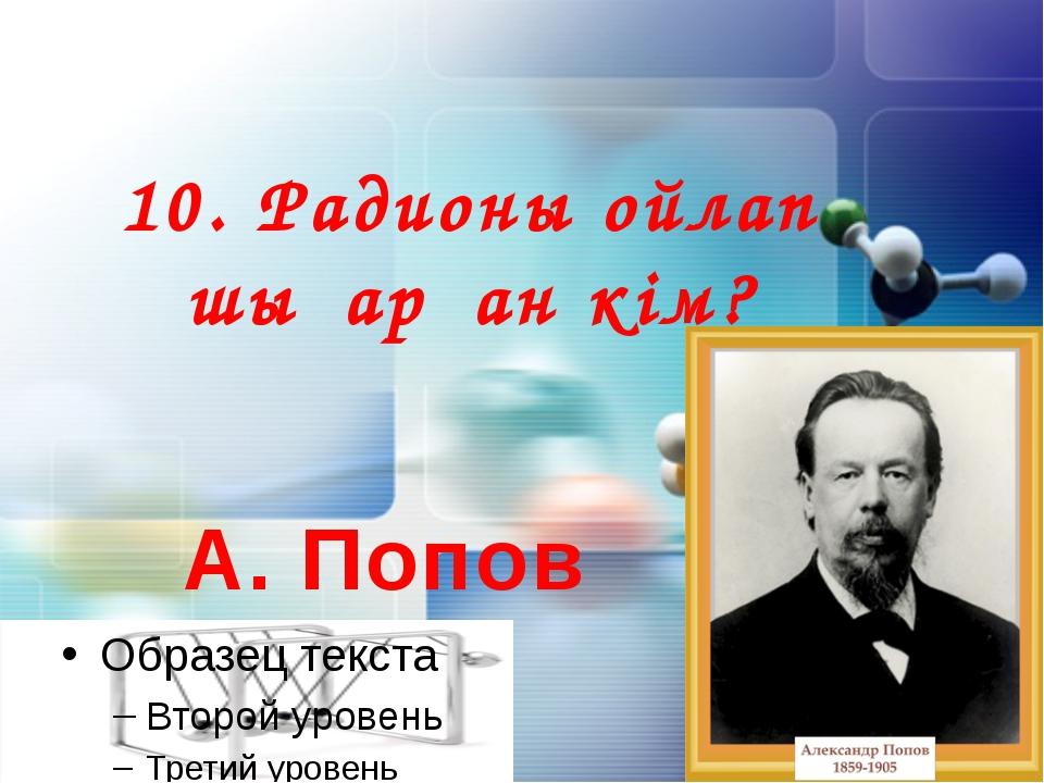 10. Радионы ойлап шығарған кім? А. Попов