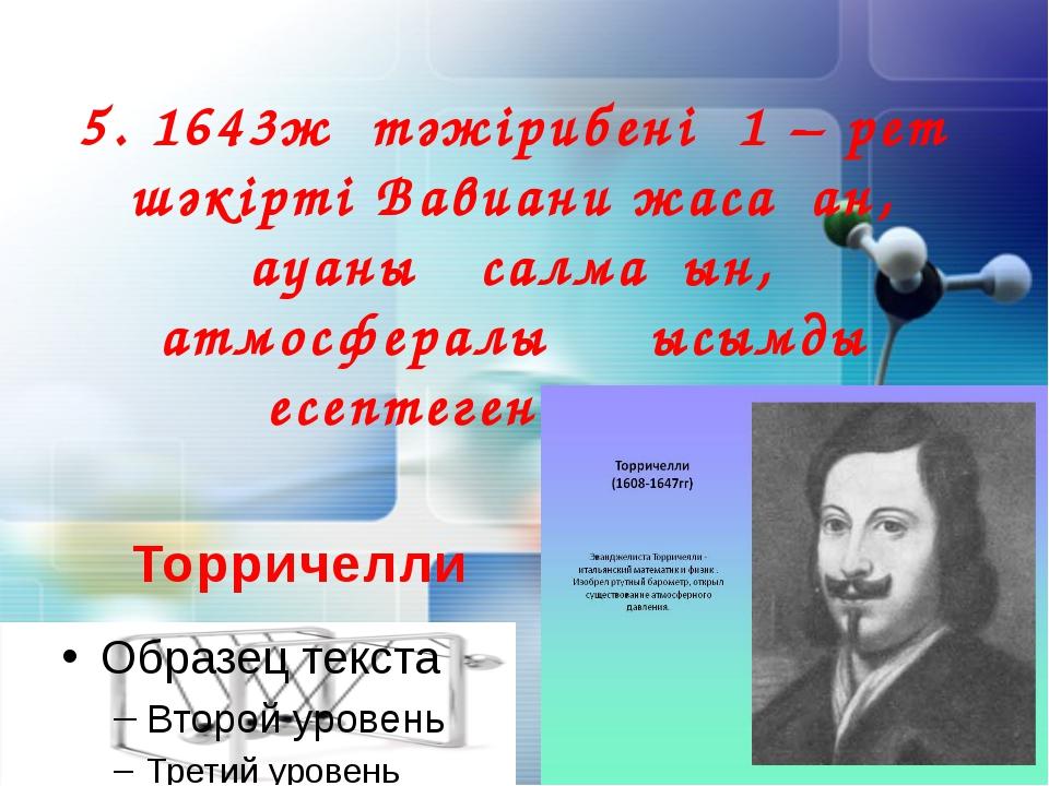 5. 1643ж тәжірибені 1 – рет шәкірті Вавиани жасаған, ауаның салмағын, атмосфе...