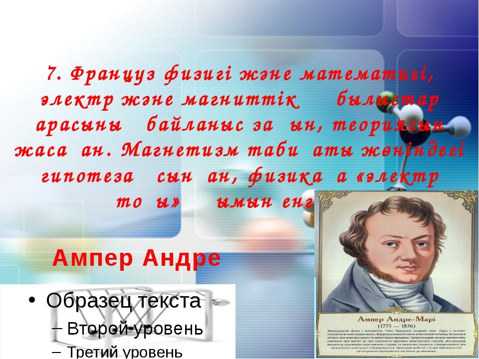 7. Француз физигі және математигі, электр және магниттік құбылыстар арасының...