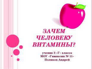 ЗАЧЕМ ЧЕЛОВЕКУ ВИТАМИНЫ? ученик 3 «Г» класса МОУ «Гимназия № 11» Поляков Андрей
