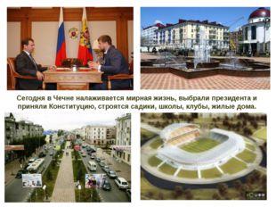 Сегодня в Чечне налаживается мирная жизнь, выбрали президента и приняли Конст