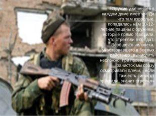 «Оружие у чеченцев в каждом доме имеется. Да что там взрослые, попадались нам